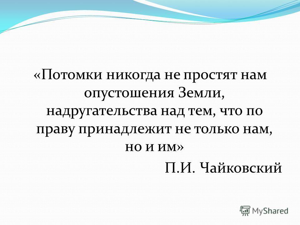 «Потомки никогда не простят нам опустошения Земли, надругательства над тем, что по праву принадлежит не только нам, но и им» П.И. Чайковский