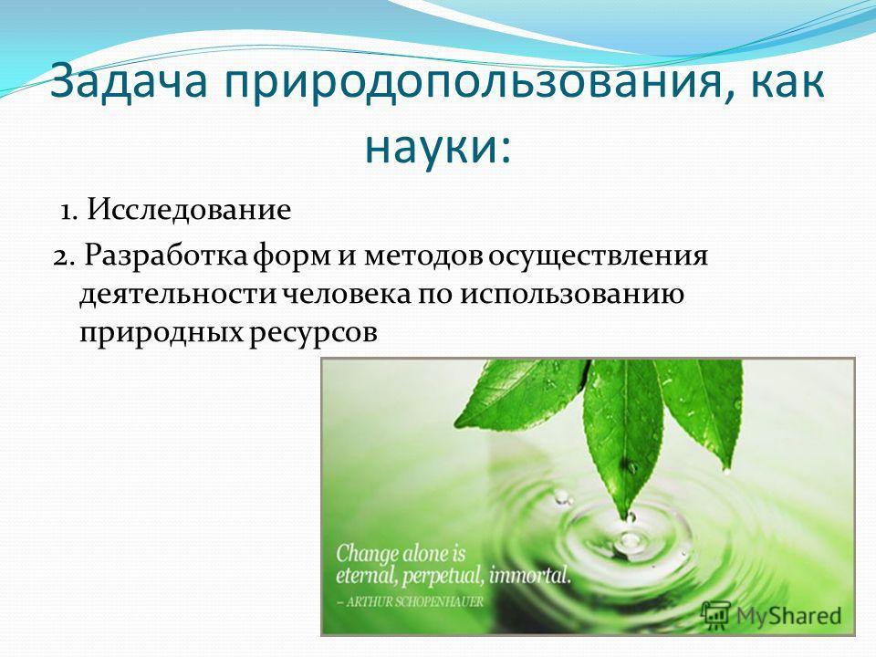 Задача природопользования, как науки: 1. Исследование 2. Разработка форм и методов осуществления деятельности человека по использованию природных ресурсов
