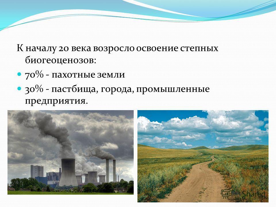 К началу 20 века возросло освоение степных биогеоценозов: 70% - пахотные земли 30% - пастбища, города, промышленные предприятия.