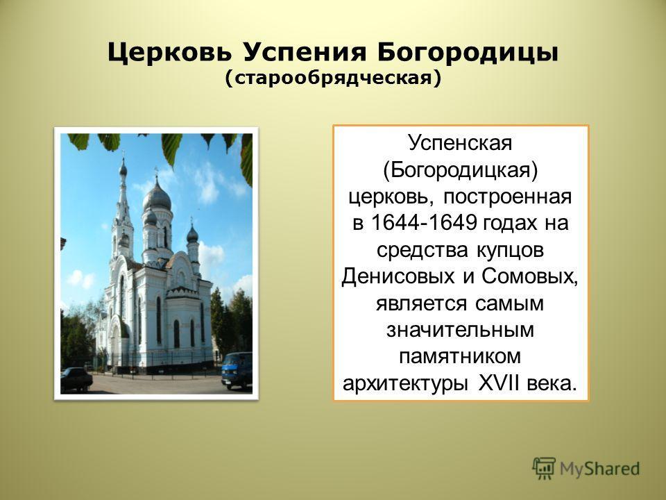 Церковь Успения Богородицы (старообрядческая) Успенская (Богородицкая) церковь, построенная в 1644-1649 годах на средства купцов Денисовых и Сомовых, является самым значительным памятником архитектуры XVII века.