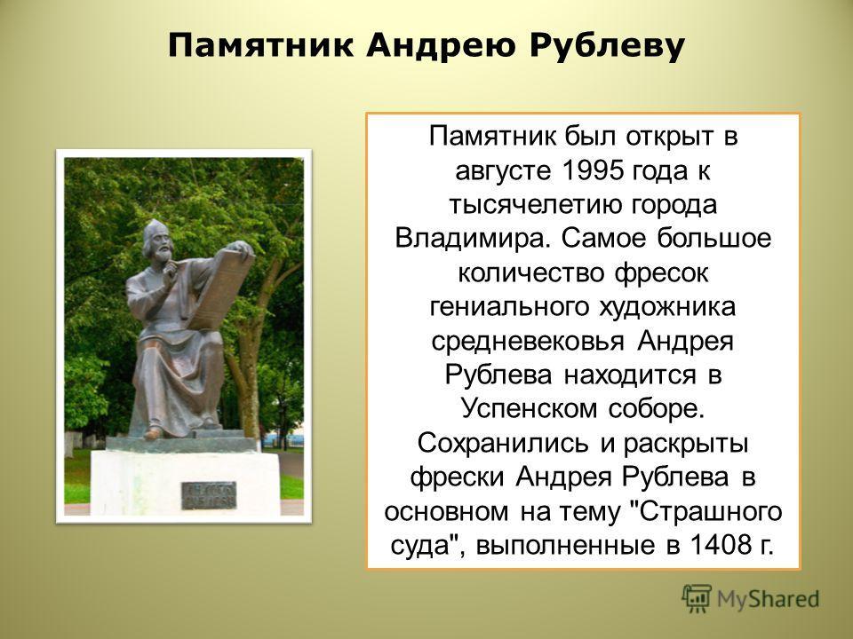 Памятник Андрею Рублеву Памятник был открыт в августе 1995 года к тысячелетию города Владимира. Самое большое количество фресок гениального художника средневековья Андрея Рублева находится в Успенском соборе. Сохранились и раскрыты фрески Андрея Рубл