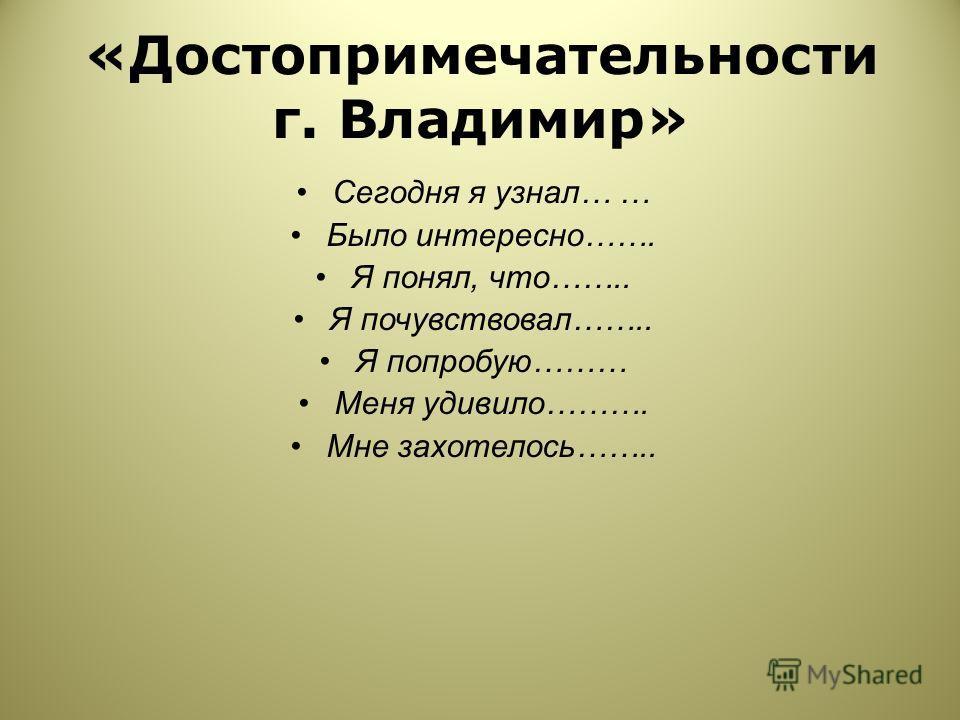 «Достопримечательности г. Владимир» Сегодня я узнал… … Было интересно……. Я понял, что…….. Я почувствовал…….. Я попробую……… Меня удивило………. Мне захотелось……..