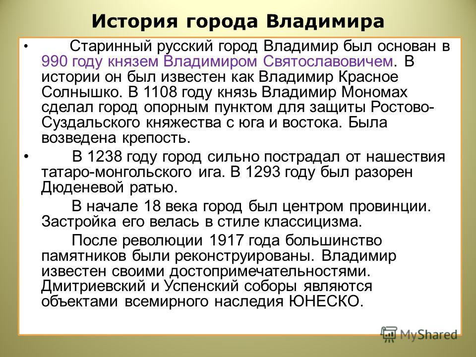 История города Владимира Старинный русский город Владимир был основан в 990 году князем Владимиром Святославовичем. В истории он был известен как Владимир Красное Солнышко. В 1108 году князь Владимир Мономах сделал город опорным пунктом для защиты Ро