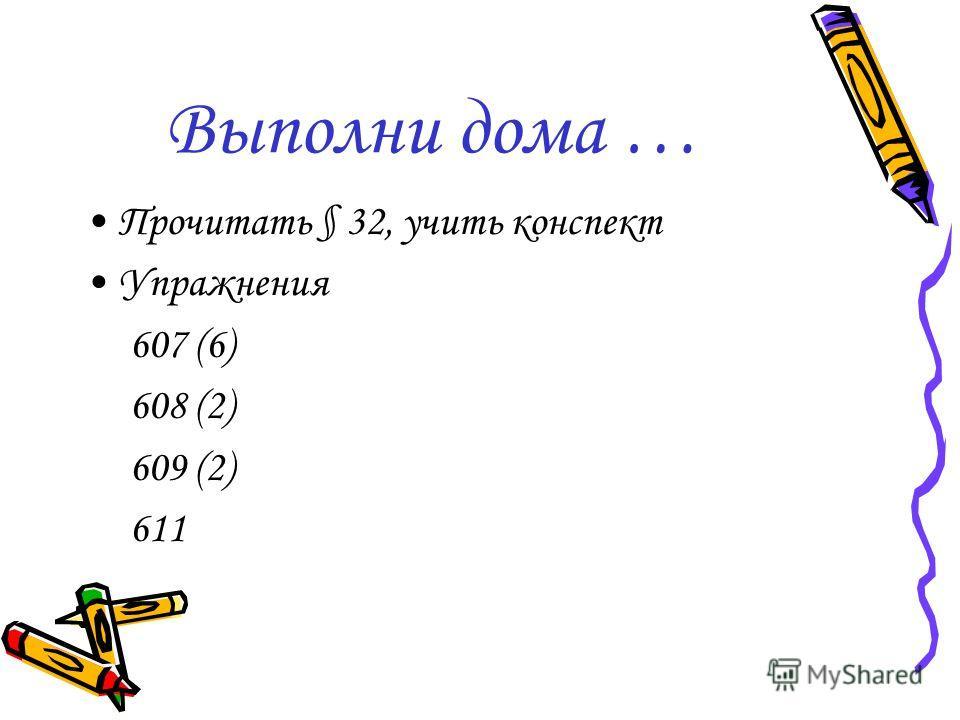 Выполни дома … Прочитать § 32, учить конспект Упражнения 607 (6) 608 (2) 609 (2) 611