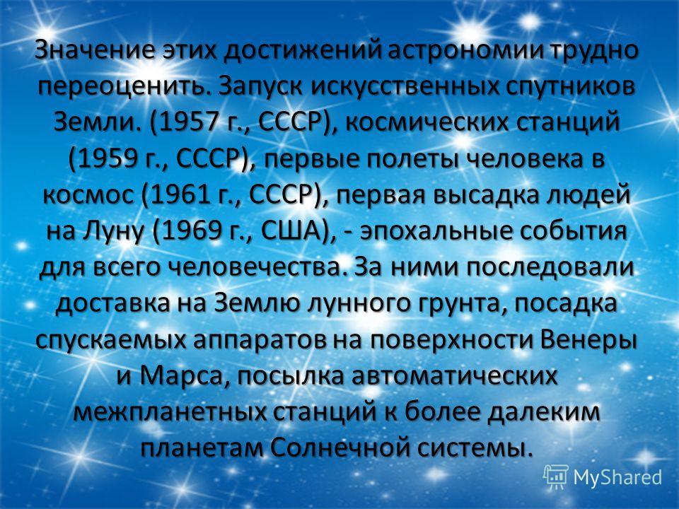 Значение этих достижений астрономии трудно переоценить. Запуск искусственных спутников Земли. (1957 г., СССР), космических станций (1959 г., СССР), первые полеты человека в космос (1961 г., СССР), первая высадка людей на Луну (1969 г., США), - эпохал