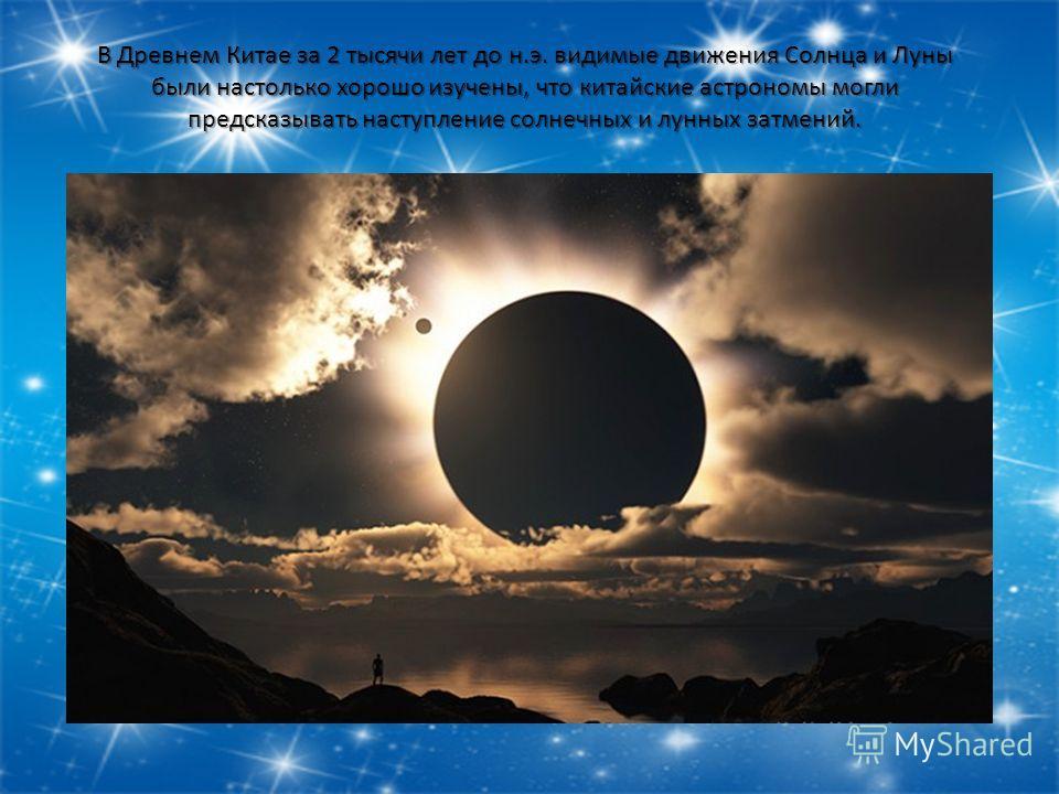 В Древнем Китае за 2 тысячи лет до н.э. видимые движения Солнца и Луны были настолько хорошо изучены, что китайские астрономы могли предсказывать наступление солнечных и лунных затмений.