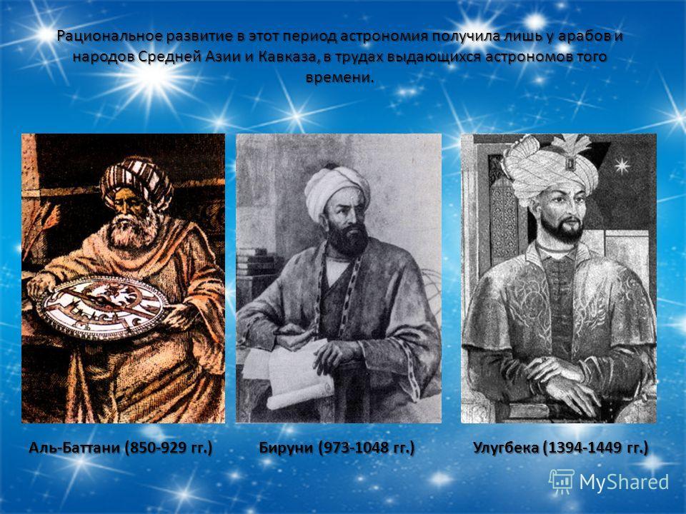 Рациональное развитие в этот период астрономия получила лишь у арабов и народов Средней Азии и Кавказа, в трудах выдающихся астрономов того времени. Аль-Баттани (850-929 гг.) Бируни (973-1048 гг.) Улугбека (1394-1449 гг.)