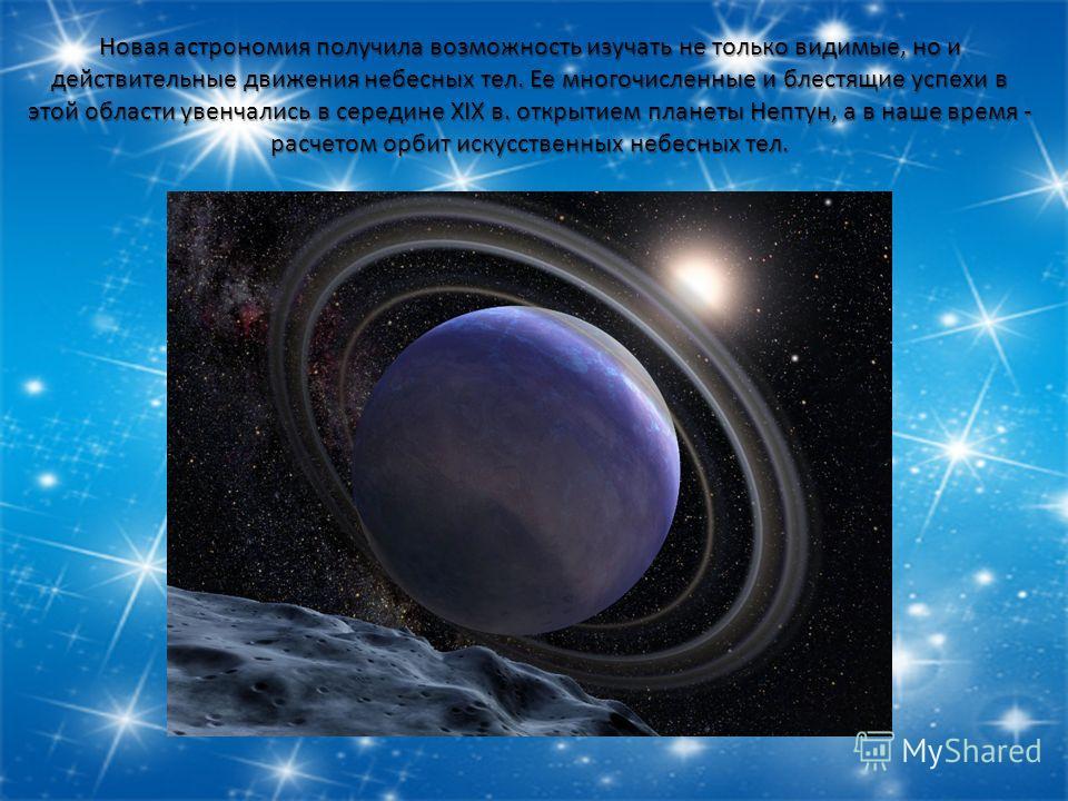 Новая астрономия получила возможность изучать не только видимые, но и действительные движения небесных тел. Ее многочисленные и блестящие успехи в этой области увенчались в середине XIX в. открытием планеты Нептун, а в наше время - расчетом орбит иск