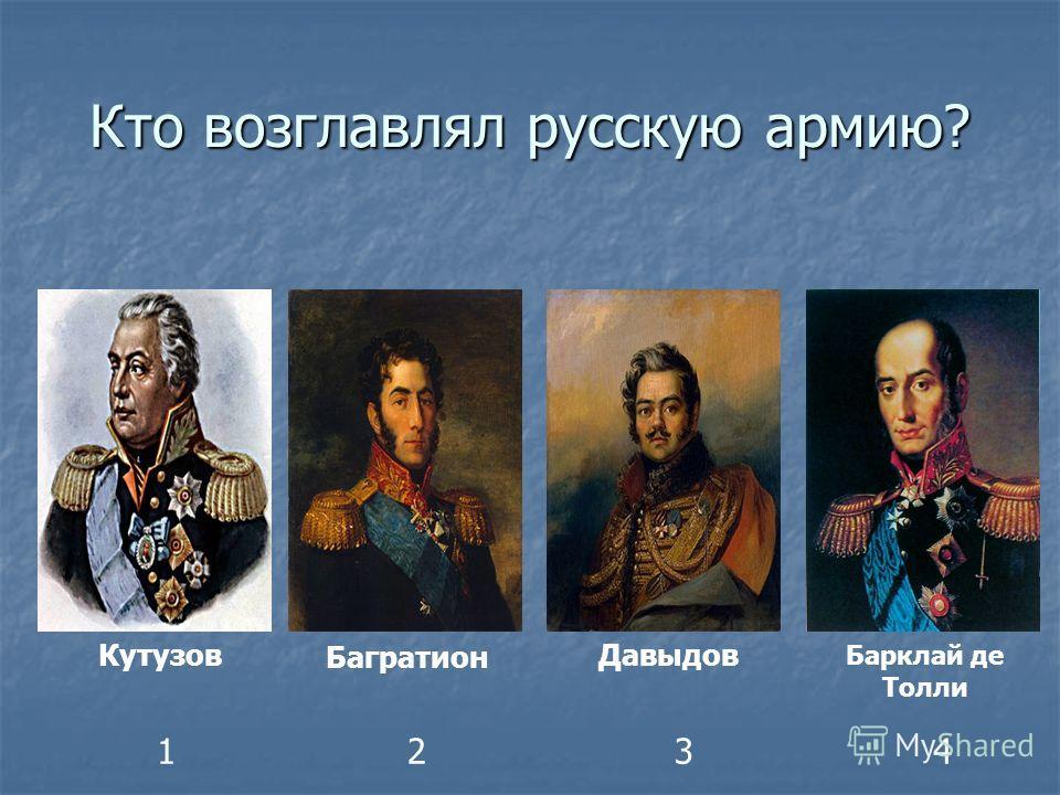 Кто возглавлял русскую армию? Кутузов Багратион Давыдов Барклай де Толли 1234