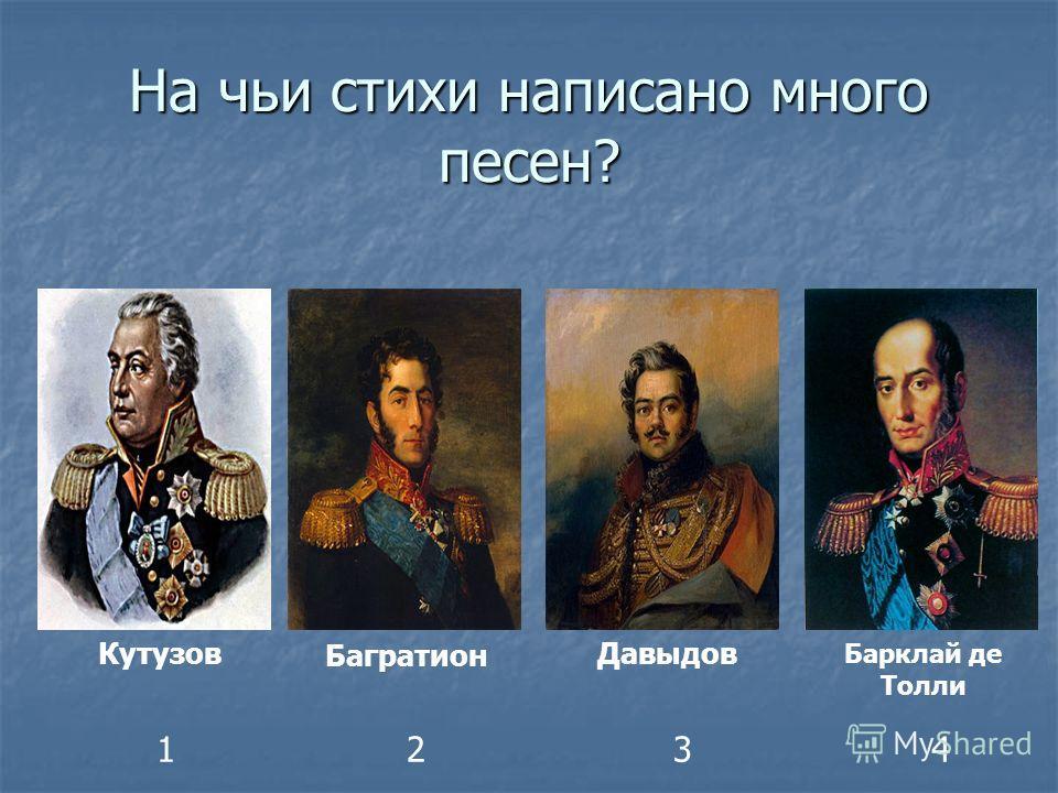 На чьи стихи написано много песен? Кутузов Багратион Давыдов Барклай де Толли 1234