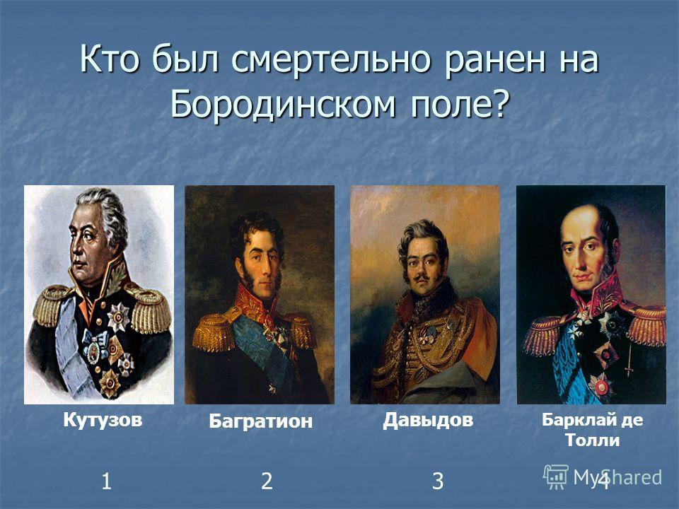 Кто был смертельно ранен на Бородинском поле? Кутузов Багратион Давыдов Барклай де Толли 1234