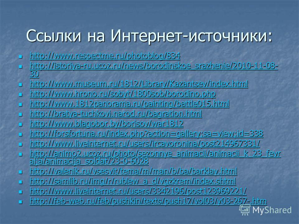 Ссылки на Интернет-источники: http://www.respectme.ru/photoblog/834 http://www.respectme.ru/photoblog/834 http://www.respectme.ru/photoblog/834 http://istoriya-ru.ucoz.ru/news/borodinskoe_srazhenie/2010-11-08- 30 http://istoriya-ru.ucoz.ru/news/borod