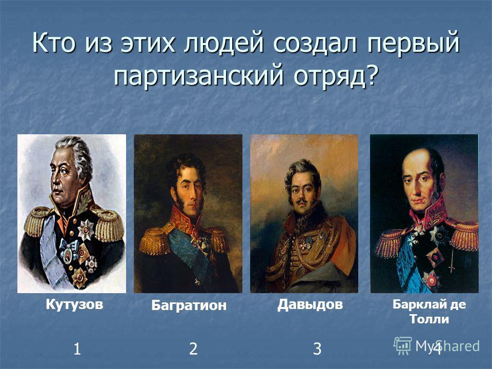 Кто из этих людей создал первый партизанский отряд? Кутузов Багратион Давыдов Барклай де Толли 1234