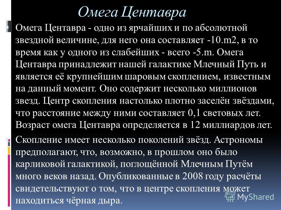 Омега Центавра Омега Центавра - одно из ярчайших и по абсолютной звездной величине, для него она составляет -10.m2, в то время как у одного из слабейших - всего -5.m. Омега Центавра принадлежит нашей галактике Млечный Путь и является её крупнейшим ша