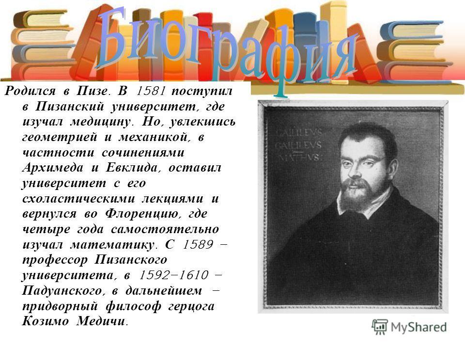 Родился в Пизе. В 1581 поступил в Пизанский университет, где изучал медицину. Но, увлекшись геометрией и механикой, в частности сочинениями Архимеда и Евклида, оставил университет с его схоластическими лекциями и вернулся во Флоренцию, где четыре год