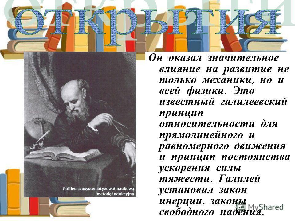 Он оказал значительное влияние на развитие не только механики, но и всей физики. Это известный галилеевский принцип относительности для прямолинейного и равномерного движения и принцип постоянства ускорения силы тяжести. Галилей установил закон инерц
