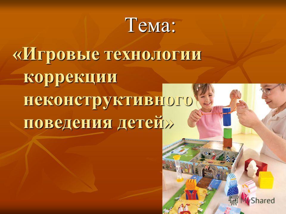 Тема: Тема: «Игровые технологии коррекции неконструктивного поведения детей»