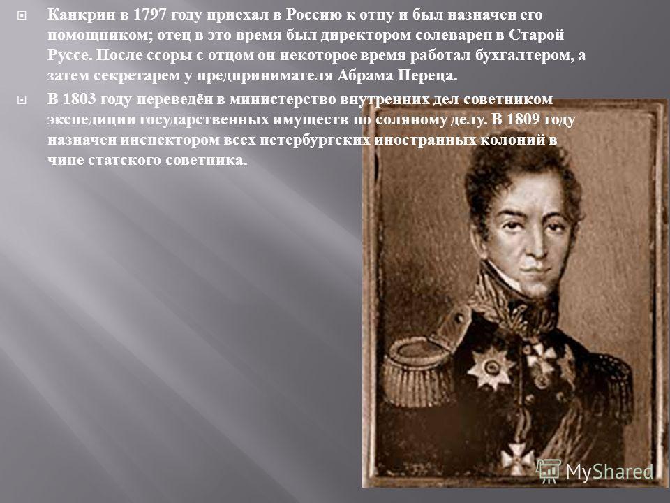 Канкрин в 1797 году приехал в Россию к отцу и был назначен его помощником ; отец в это время был директором солеварен в Старой Руссе. После ссоры с отцом он некоторое время работал бухгалтером, а затем секретарем у предпринимателя Абрама Переца. В 18