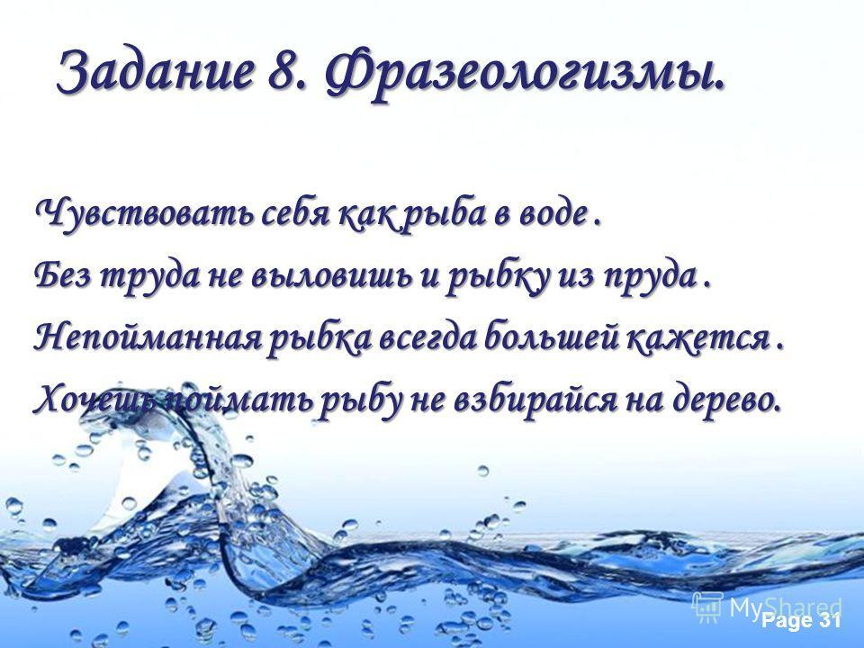 Page 30 Задание 8. Фразеологизмы. Собрать пословицы: Чувствовать себя …Без труда … Непойманная рыбка …Хочешь поймать рыбу… всегда большей кажется как рыба в воде не выловишь и рыбку из пруда не взбирайся на дерево
