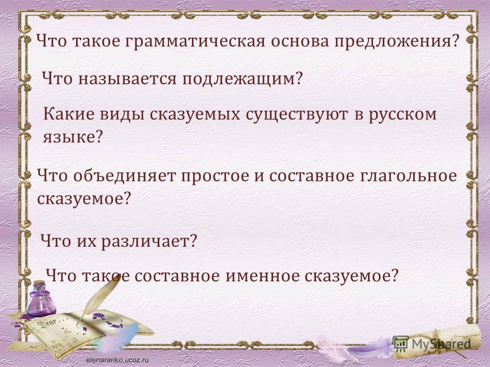 Что такое грамматическая основа предложения? Что называется подлежащим? Какие виды сказуемых существуют в русском языке? Что объединяет простое и составное глагольное сказуемое? Что их различает? Что такое составное именное сказуемое?