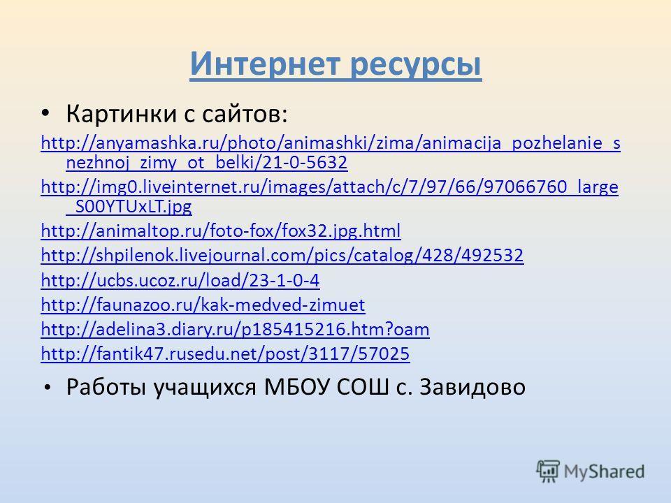 Интернет ресурсы Картинки с сайтов: http://anyamashka.ru/photo/animashki/zima/animacija_pozhelanie_s nezhnoj_zimy_ot_belki/21-0-5632 http://img0.liveinternet.ru/images/attach/c/7/97/66/97066760_large _S00YTUxLT.jpg http://animaltop.ru/foto-fox/fox32.