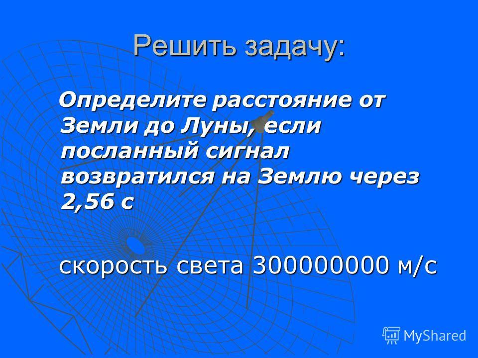 Решить задачу: Определите расстояние от Земли до Луны, если посланный сигнал возвратился на Землю через 2,56 с Определите расстояние от Земли до Луны, если посланный сигнал возвратился на Землю через 2,56 с скорость света 300000000 м/с скорость света