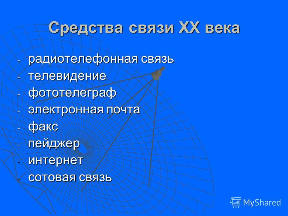 Средства связи XX века - радиотелефонная связь - телевидение - фототелеграф - электронная почта - факс - пейджер - интернет - сотовая связь