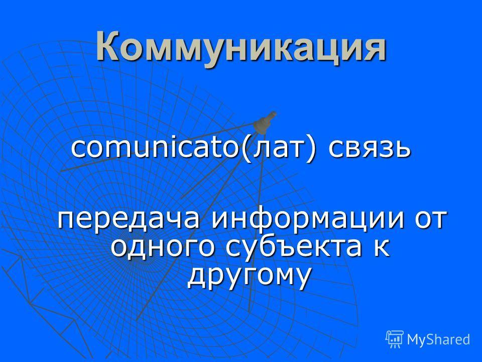 Коммуникация comunicato(лат) связь передача информации от одного субъекта к другому передача информации от одного субъекта к другому