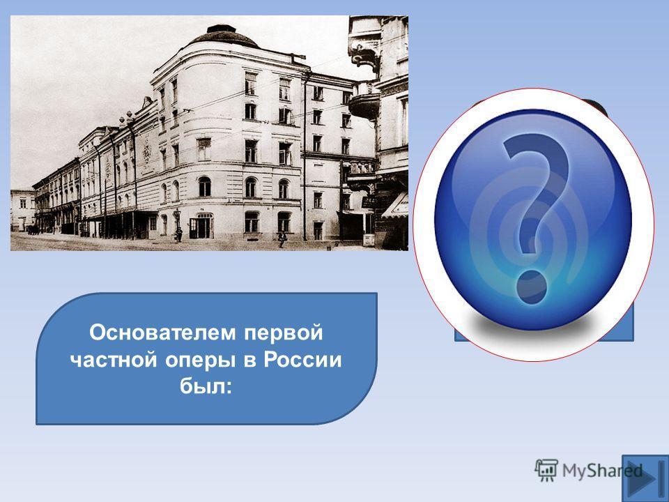 Основателем первой частной оперы в России был: С.И.Мамонтов