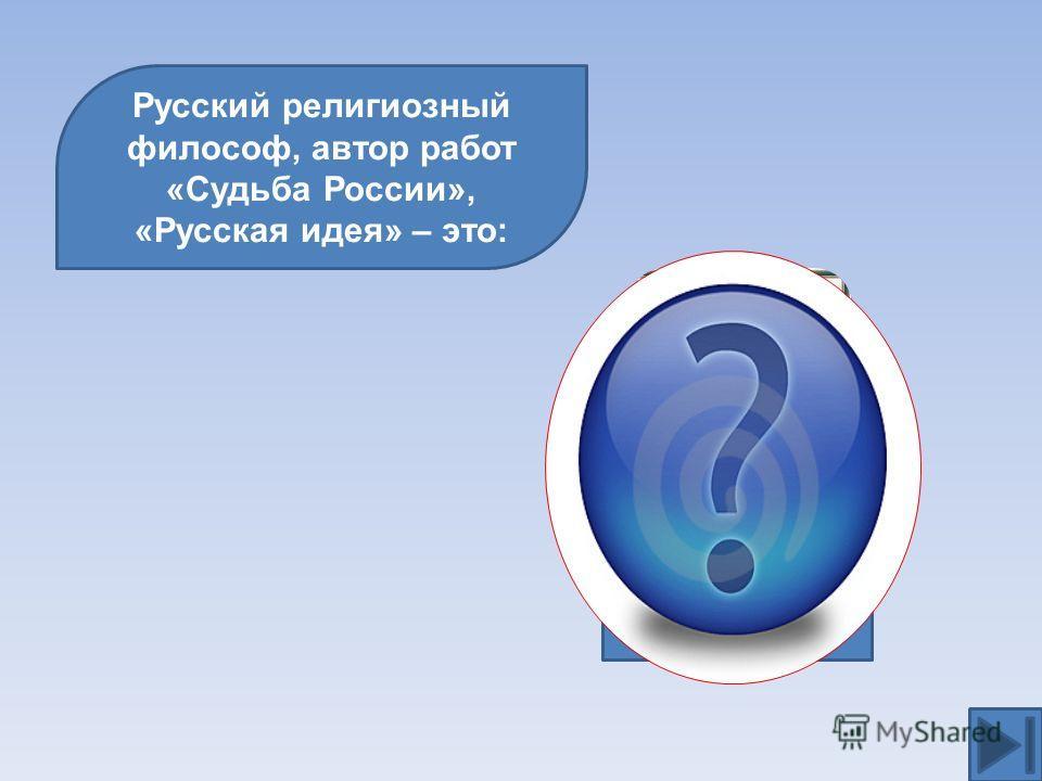 Русский религиозный философ, автор работ «Судьба России», «Русская идея» – это: Н.А.Бердяев