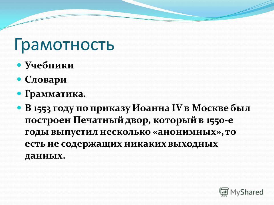 Грамотность Учебники Словари Грамматика. В 1553 году по приказу Иоанна IV в Москве был построен Печатный двор, который в 1550-е годы выпустил несколько «анонимных», то есть не содержащих никаких выходных данных.