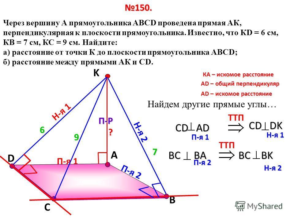 П-я 1 D А Через вершину А прямоугольника АВСD проведена прямая АК, перпендикулярная к плоскости прямоугольника. Известно, что КD = 6 см, КВ = 7 см, КС = 9 см. Найдите: а) расстояние от точки К до плоскости прямоугольника АВСD; б) расстояние между пря