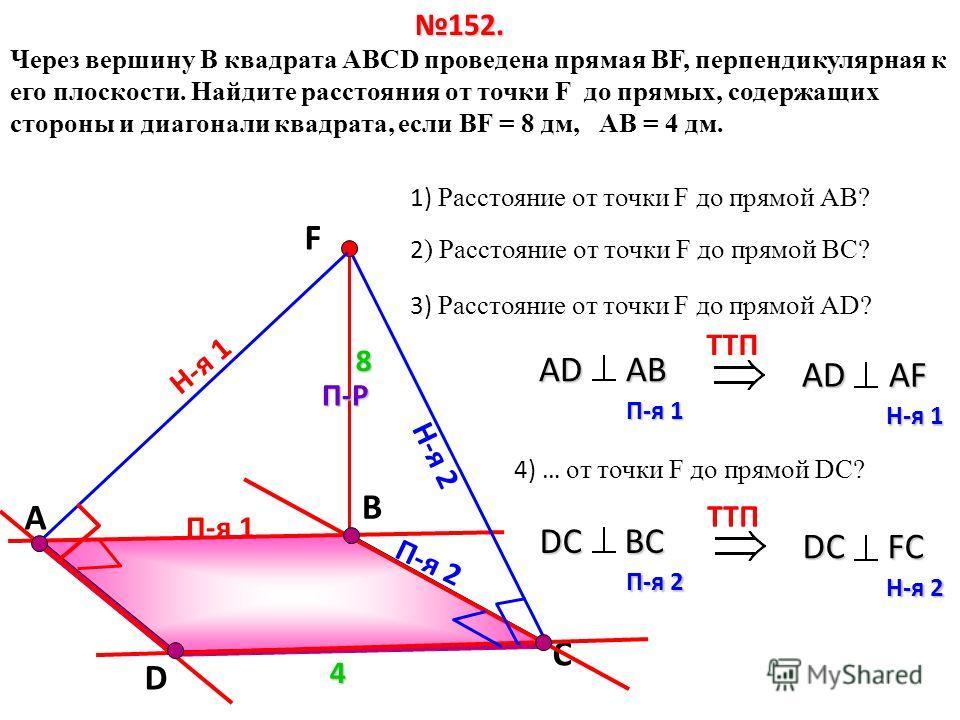 В Через вершину B квадрата АВСD проведена прямая ВF, перпендикулярная к его плоскости. Найдите расстояния от точки F до прямых, содержащих стороны и диагонали квадрата, если ВF = 8 дм, АВ = 4 дм. D С 152. 4 1) Расстояние от точки F до прямой АВ? 2 )