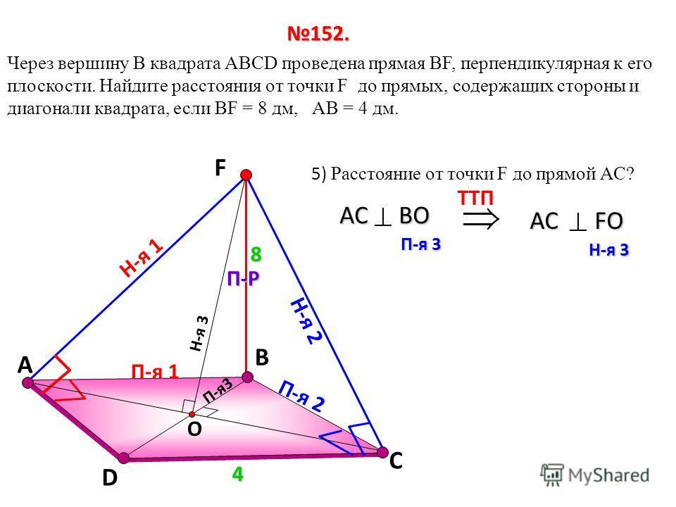 В Через вершину B квадрата АВСD проведена прямая ВF, перпендикулярная к его плоскости. Найдите расстояния от точки F до прямых, содержащих стороны и диагонали квадрата, если ВF = 8 дм, АВ = 4 дм. D С 152. 4 FП-Р 8 П-я 1 Н-я 1 Н-я 2 П-я 2 Н-я 3 П-я3 О