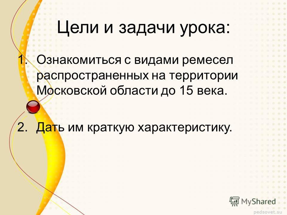 Цели и задачи урока: 1.Ознакомиться с видами ремесел распространенных на территории Московской области до 15 века. 2.Дать им краткую характеристику.