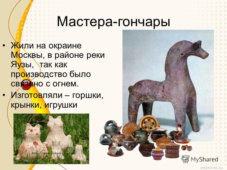 Мастера-гончары Жили на окраине Москвы, в районе реки Яузы, так как производство было связано с огнем. Изготовляли – горшки, крынки, игрушки