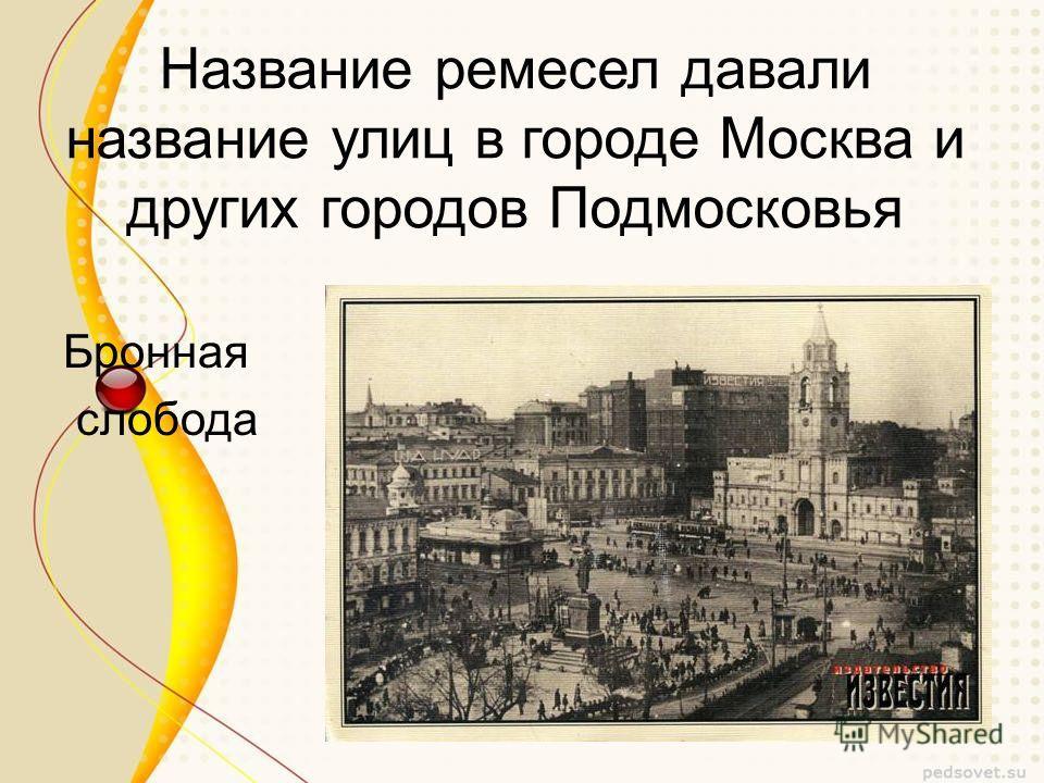 Название ремесел давали название улиц в городе Москва и других городов Подмосковья Бронная слобода
