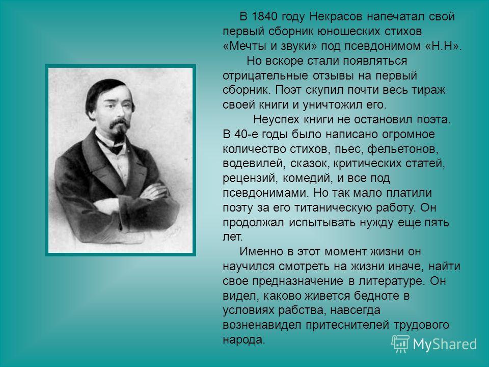 В 1840 году Некрасов напечатал свой первый сборник юношеских стихов «Мечты и звуки» под псевдонимом «Н.Н». Но вскоре стали появляться отрицательные отзывы на первый сборник. Поэт скупил почти весь тираж своей книги и уничтожил его. Неуспех книги не о
