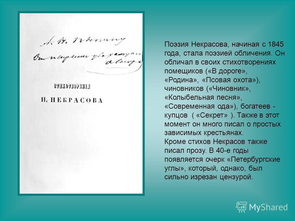 Поэзия Некрасова, начиная с 1845 года, стала поэзией обличения. Он обличал в своих стихотворениях помещиков («В дороге», «Родина», «Псовая охота»), чиновников («Чиновник», «Колыбельная песня», «Современная ода»), богатеев - купцов ( «Секрет» ). Также