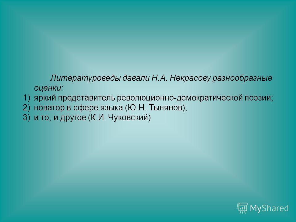 Литературоведы давали Н.А. Некрасову разнообразные оценки: 1)яркий представитель революционно-демократической поэзии; 2)новатор в сфере языка (Ю.Н. Тынянов); 3)и то, и другое (К.И. Чуковский)