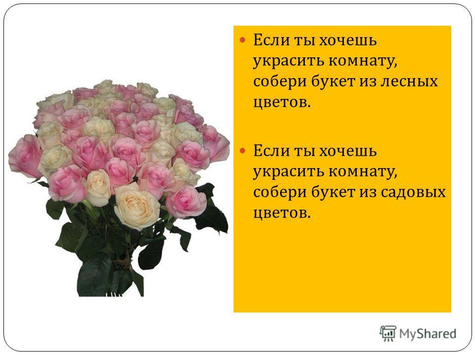 Если ты хочешь украсить комнату, собери букет из лесных цветов. Если ты хочешь украсить комнату, собери букет из садовых цветов.
