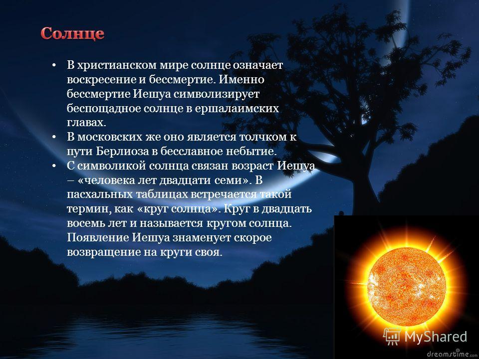 В христианском мире солнце означает воскресение и бессмертие. Именно бессмертие Иешуа символизирует беспощадное солнце в ершалаимских главах. В московских же оно является толчком к пути Берлиоза в бесславное небытие. С символикой солнца связан возрас