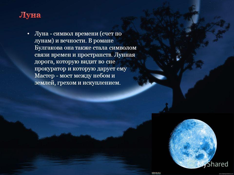 Луна - символ времени (счет по лунам) и вечности. В романе Булгакова она также стала символом связи времен и пространств. Лунная дорога, которую видит во сне прокуратор и которую дарует ему Мастер - мост между небом и землей, грехом и искуплением.