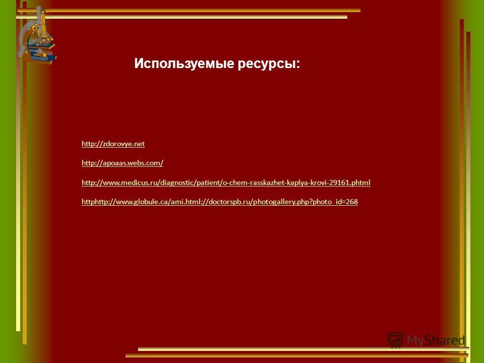 Используемые ресурсы: http://zdorovye.net http://apoaas.webs.com/ http://www.medicus.ru/diagnostic/patient/o-chem-rasskazhet-kaplya-krovi-29161.phtml httphttp://www.globule.ca/ami.html://doctorspb.ru/photogallery.php?photo_id=268