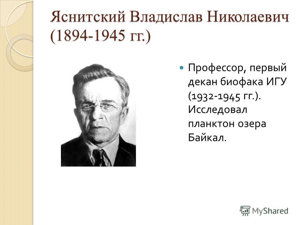 Яснитский Владислав Николаевич (1894-1945 гг.) Профессор, первый декан биофака ИГУ (1932-1945 гг.). Исследовал планктон озера Байкал.