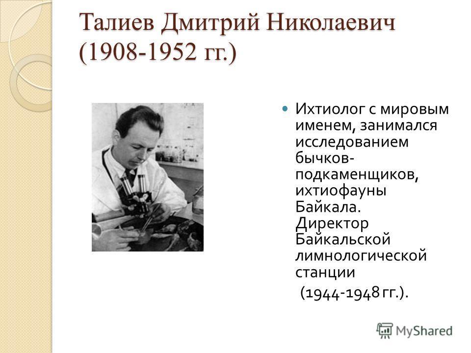 Талиев Дмитрий Николаевич (1908-1952 гг.) Ихтиолог с мировым именем, занимался исследованием бычков - подкаменщиков, ихтиофауны Байкала. Директор Байкальской лимнологической станции (1944-1948 гг.).