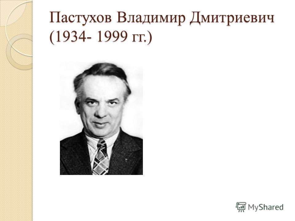 Пастухов Владимир Дмитриевич (1934- 1999 гг.)