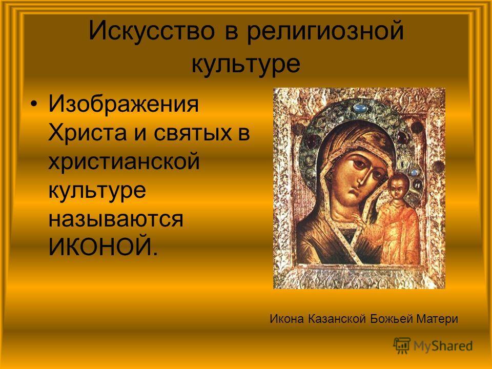 Изображения Христа и святых в христианской культуре называются ИКОНОЙ. Икона Казанской Божьей Матери