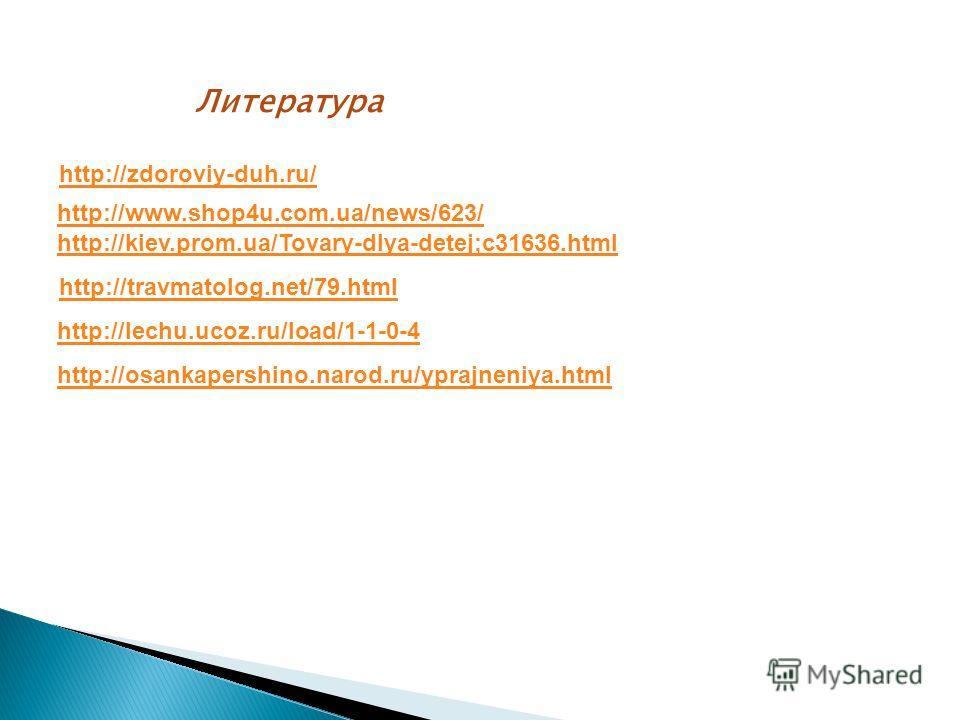 Литература http://zdoroviy-duh.ru/ http://www.shop4u.com.ua/news/623/ http://kiev.prom.ua/Tovary-dlya-detej;c31636.html http://travmatolog.net/79.html http://lechu.ucoz.ru/load/1-1-0-4 http://osankapershino.narod.ru/yprajneniya.html
