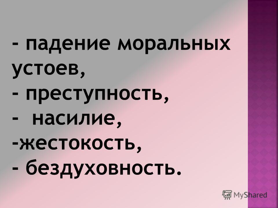 - падение моральных устоев, - преступность, - насилие, -жестокость, - бездуховность.